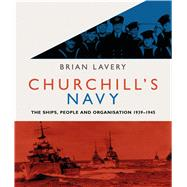 Churchill's Navy The ships, people and organisation, 1939-1945 by Lavery, Brian, 9781844863365