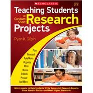 Teaching Students to Conduct Short Research Projects Mini-Lessons to Help Students Write Successful Research Reports from Start to Finish and Meet Higher Standards by Gilpin, Ryan, 9780545653367