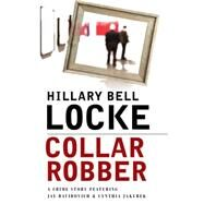 Collar Robber: A Crime Story Featuring Jay Davidovich and Cynthia Jakubek by Locke, Hillary Bell, 9781464203367