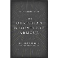 Daily Readings from The Christian in Complete Armour Daily Readings in Spiritual Warfare by Gurnall, William; Bell, Jr., James S., 9780802413369