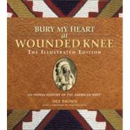 Bury My Heart at Wounded Knee: The Illustrated Edition An Indian History of the American West by Brown, Dee; Sides, Hampton, 9781402793370
