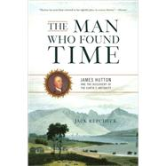 The Man Who Found Time: James Hutton and the Discovery of the Earth's Antiquity by Repcheck, Jack, 9780465013371