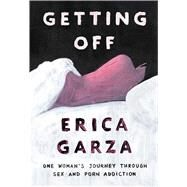 Getting Off One Woman's Journey Through Sex and Porn Addiction by Garza, Erica, 9781501163371