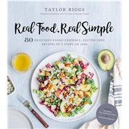 Real Food, Real Simple 80 Delicious Paleo-Friendly, Gluten-Free Recipes in 5 Steps or Less by Riggs, Taylor, 9781624143373