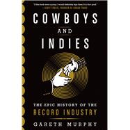 Cowboys and Indies The Epic History of the Record Industry by Murphy, Gareth, 9781250043375