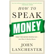 How to Speak Money: What the Money People Say--and What It Really Means by Lanchester, John, 9780393243376