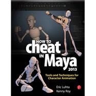 How to Cheat in Maya 2013: Tools and Techniques for Character Animation by Luhta,Eric, 9781138403376
