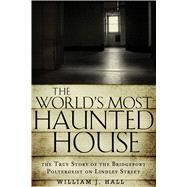 The World's Most Haunted House: The True Story of the Bridgeport Poltergeist on Lindley Street by Hall, William J., 9781601633378