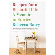 Recipes for a Beautiful Life A Memoir in Stories by Barry, Rebecca, 9781416593379