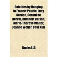 Suicides by Hanging in France : Pascin, Lucy Gordon, Gérard de Nerval, Humbert Balsan, Marie-Thérèse Walter, Jeanne Weber, Daul Kim by , 9781155403380