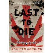 Last to Die: A Defeated Empire, a Forgotten Mission, and the Last American Killed in World War II by Harding, Stephen, 9780306823381