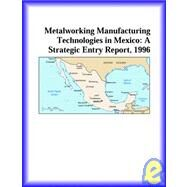 Metalworking Tech., Mexican Mfg. Sector in Mexico : A Strategic Entry Report, 1996 by Icon Group International Staff, 9780741813381