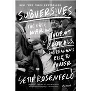 Subversives The FBI's War on Student Radicals, and Reagan's Rise to Power by Rosenfeld, Seth, 9781250033383