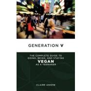 Generation V : The Complete Guide to Going, Being, and Staying Vegan as a Teenager