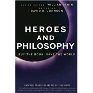 Heroes and Philosophy : Buy the Book, Save the World by Irwin, William; Johnson, David K., 9780470373385