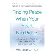 Finding Peace When Your Heart Is in Pieces: A Step-by-step Guide to the Other Side of Grief, Loss, and Pain by Coleman, Paul, 9781440573385