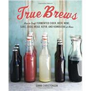 True Brews: How to Craft Fermented Cider, Beer, Wine, Sake, Soda, Mead, Kefir, and Kombucha at Home by Christensen, Emma; Green, Paige, 9781607743385