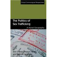 The Politics of Sex Trafficking A Moral Geography by O'Brien, Erin; Hayes, Sharon; Carpenter, Belinda, 9781137003386