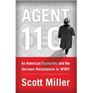Agent 110 An American Spymaster and the German Resistance in WWII by Miller, Scott, 9781451693386