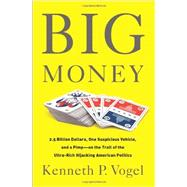 Big Money: 2.5 Billion Dollars, One Suspicious Vehicle, and a Pimp-on the Trail of the Ultra-Rich Hijacking American Politics by Vogel, Kenneth P., 9781610393386