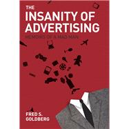 The Insanity of Advertising by Goldberg, Fred S., 9781571783387