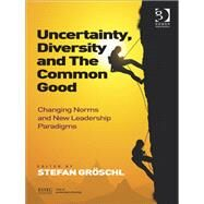 Uncertainty, Diversity and The Common Good: Changing Norms and New Leadership Paradigms by Gr÷schl,Stefan, 9781409453390