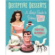 Deceptive Desserts A Lady's Guide to Baking Bad! by McConnell, Christine, 9781941393390