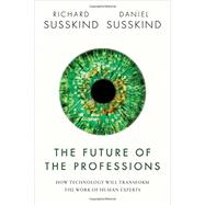 The Future of the Professions How Technology Will Transform the Work of Human Experts by Susskind, Richard; Susskind, Daniel, 9780198713395