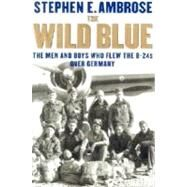 The Wild Blue; The Men and Boys Who Flew the B-24s Over Germany 1944-45 by Stephen E. Ambrose, 9780743203395