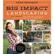 Big Impact Landscaping 25 DIY Projects You Can Do on a Budget to Beautify and Add Value to Your Home by Bendrick, Sara, 9781624143397