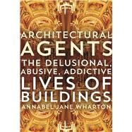 Architectural Agents: The Delusional, Abusive, Addictive Lives of Buildings by Wharton, Annabel Jane, 9780816693399