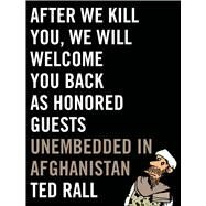 After We Kill You, We Will Welcome You Back as Honored Guests Unembedded in Afghanistan by Rall, Ted, 9780809023400