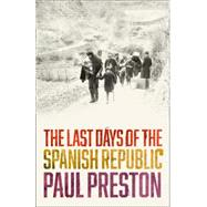 The Last Days of the Spanish Republic by Preston, Paul, 9780008163402