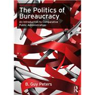 The Politics of Bureaucracy: An Introduction to Comparative Public Administration by Peters; B.Guy, 9780415743402