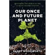 Our Once and Future Planet: Restoring the World in the Climate Change Century by Woodworth, Paddy, 9780226333403