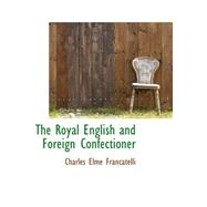 The Royal English and Foreign Confectioner by Francatelli, Charles Elme, 9780559383403