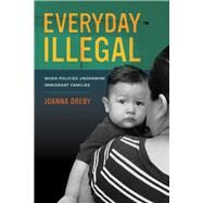 Everyday Illegal: When Policies Undermine Immigrant Families by Dreby, Joanna, 9780520283404