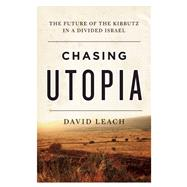 Chasing Utopia The Future of the Kibbutz in a Divided Israel by Leach, David, 9781770413405