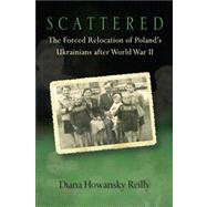 Scattered : The Forced Relocation of Poland's Ukrainians after World War II by Reilly, Diana Howansky, 9780299293406