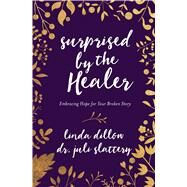 Surprised by the Healer Embracing Hope for Your Broken Story by Dillow, Linda; Slattery, Dr. Juli, 9780802413406