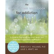 The Mindfulness Workbook for Addiction: A Guide to Coping With the Grief, Stress, and Anger That Trigger Addictive Behaviors by Williams, Rebecca E., Ph.D.; Kraft, Julie S., 9781608823406