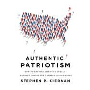 Authentic Patriotism How to Restore America's Ideals---Without Losing Our Tempers or Our Minds by Kiernan, Stephen P., 9780312573409