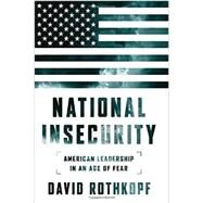 National Insecurity: American Leadership in an Age of Fear by Rothkopf, David J., 9781610393409