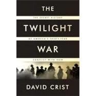 The Twilight War The Secret History of America's Thirty-Year Conflict with Iran by Crist, David, 9781594203411