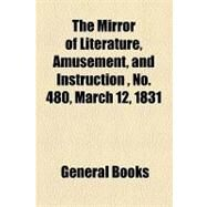The Mirror of Literature, Amusement, and Instruction Volume 17, No. 480, March 12, 1831 by , 9781153713412