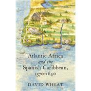 Atlantic Africa and the Spanish Caribbean 1570-1640 by Wheat, David, 9781469623412