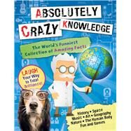 Absolutely Crazy Knowledge The World's Funniest Collection of Amazing Facts by Millman, Christian; Kim, Uijung; Plechaty, Keith (CON), 9780794433413