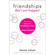 Friendships Don't Just Happen!: The Guide to Creating a Meaningful Circle of Girlfriends by Nelson, Shasta, 9781630263416
