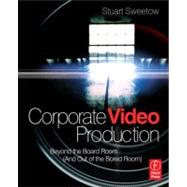 Corporate Video Production: Beyond the Board Room (And OUT of the Bored Room) by Sweetow; Stuart, 9780240813417