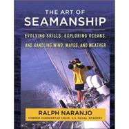 The Art of Seamanship Evolving Skills, Exploring Oceans, and Handling Wind, Waves, and Weather by Naranjo, Ralph, 9780071493420